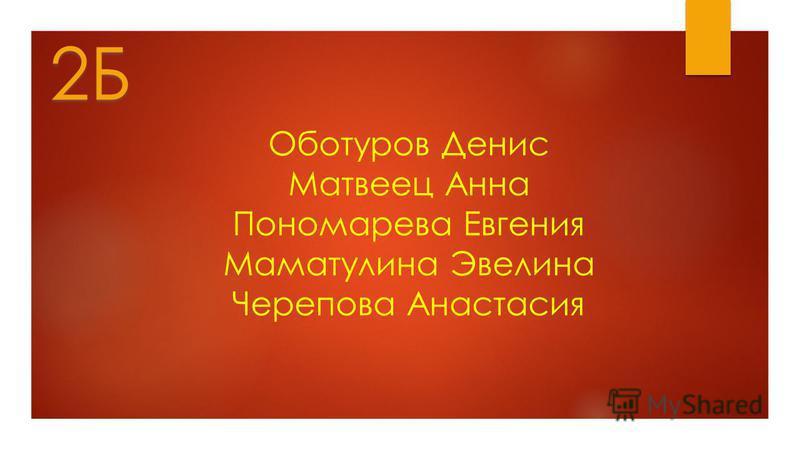 Оботуров Денис Матвеец Анна Пономарева Евгения Маматулина Эвелина Черепова Анастасия 2Б