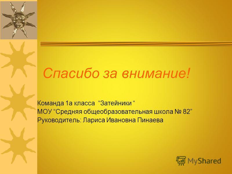 Спасибо за внимание! Команда 1 а класса Затейники МОУ Средняя общеобразовательная школа 82 Руководитель: Лариса Ивановна Пинаева