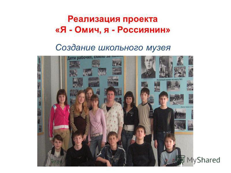 Реализация проекта «Я - Омич, я - Россиянин» Создание школьного музея