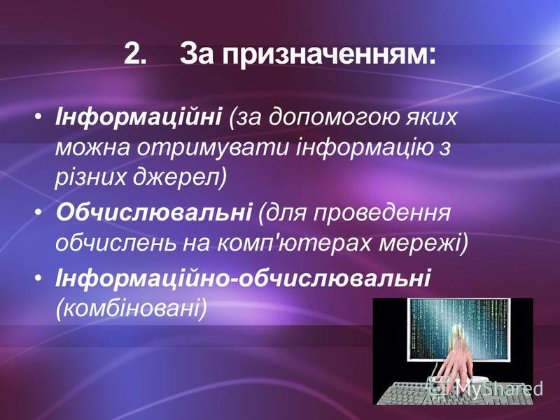 2. 2.За призначенням: Інформаційні (за допомогою яких можна отримувати інформацію з різних джерел) Обчислювальні (для проведення обчислень на комп'ютерах мережі) Інформаційно-обчислювальні (комбіновані)