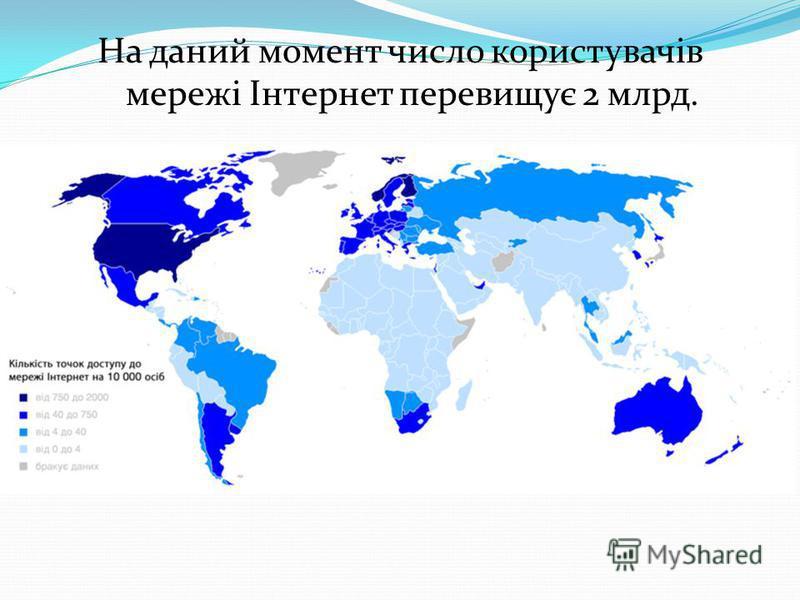 На даний момент число користувачів мережі Інтернет перевищує 2 млрд.