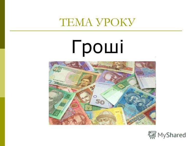 ТЕМА УРОКУ Гроші