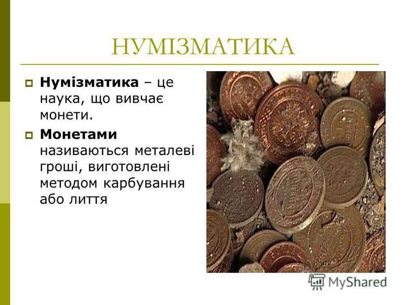 НУМІЗМАТИКА Нумізматика – це наука, що вивчає монети. Монетами називаються металеві гроші, виготовлені методом карбування або лиття