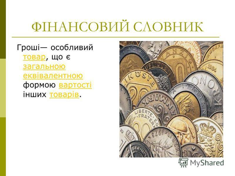 ФІНАНСОВИЙ СЛОВНИК Гроші особливий товар, що є загальною еквівалентною формою вартості інших товарів. товар загальною еквівалентноювартостітоварів