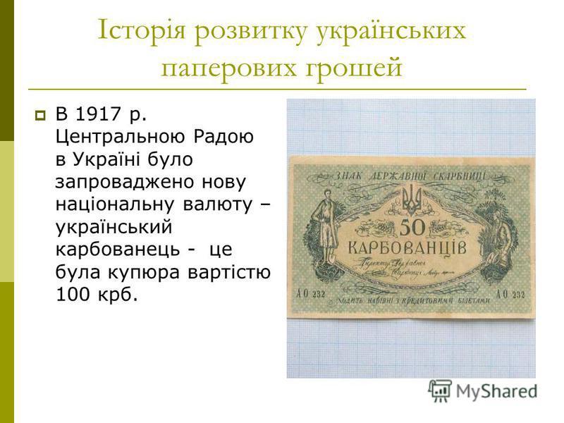 Історія розвитку українських паперових грошей В 1917 р. Центральною Радою в Україні було запроваджено нову національну валюту – український карбованець - це була купюра вартістю 100 крб.