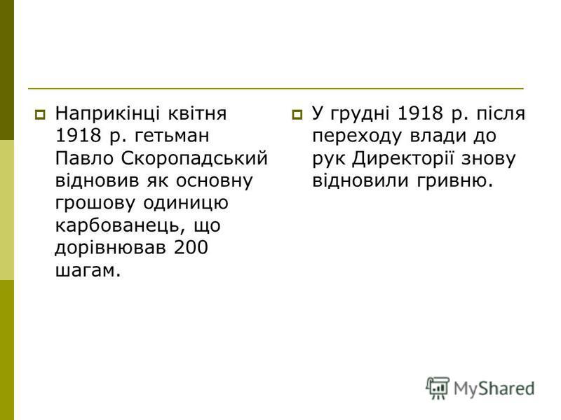 Наприкінці квітня 1918 р. гетьман Павло Скоропадський відновив як основну грошову одиницю карбованець, що дорівнював 200 шагам. У грудні 1918 р. після переходу влади до рук Директорії знову відновили гривню.