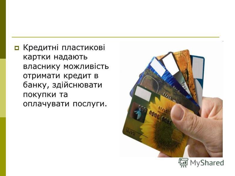 Кредитні пластикові картки надають власнику можливість отримати кредит в банку, здійснювати покупки та оплачувати послуги.