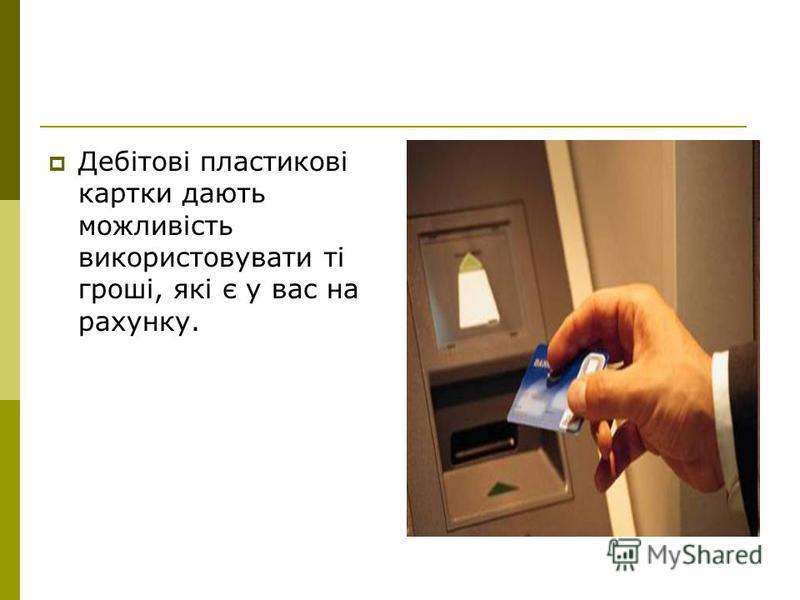 Дебітові пластикові картки дають можливість використовувати ті гроші, які є у вас на рахунку.