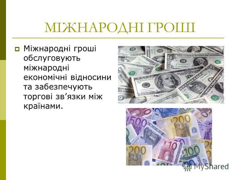 МІЖНАРОДНІ ГРОШІ Міжнародні гроші обслуговують міжнародні економічні відносини та забезпечують торгові звязки між країнами.