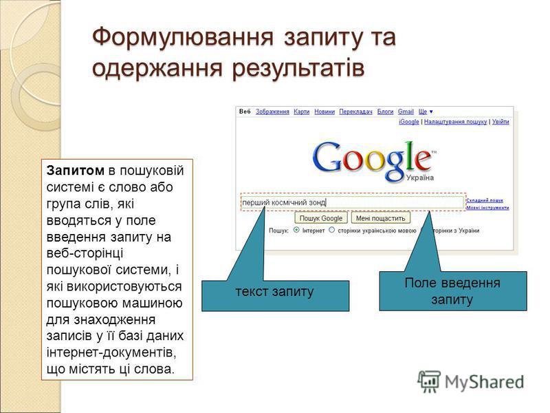 Формулювання запиту та одержання результатів Запитом в пошуковій системі є слово або група слів, які вводяться у поле введення запиту на веб-сторінці пошукової системи, і які використовуються пошуковою машиною для знаходження записів у її базі даних