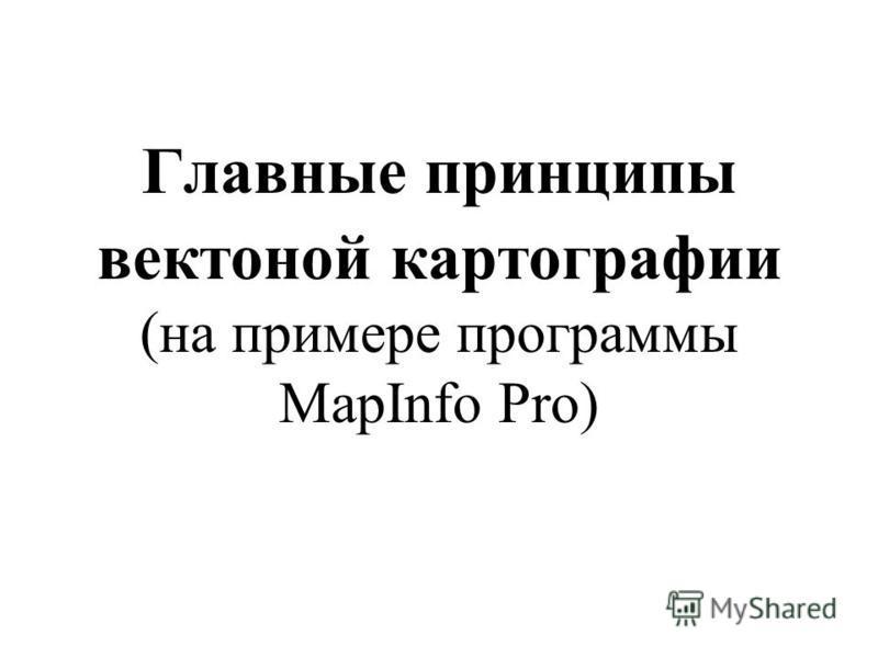 Главные принципы векторной картографии (на примере программы MapInfo Pro)