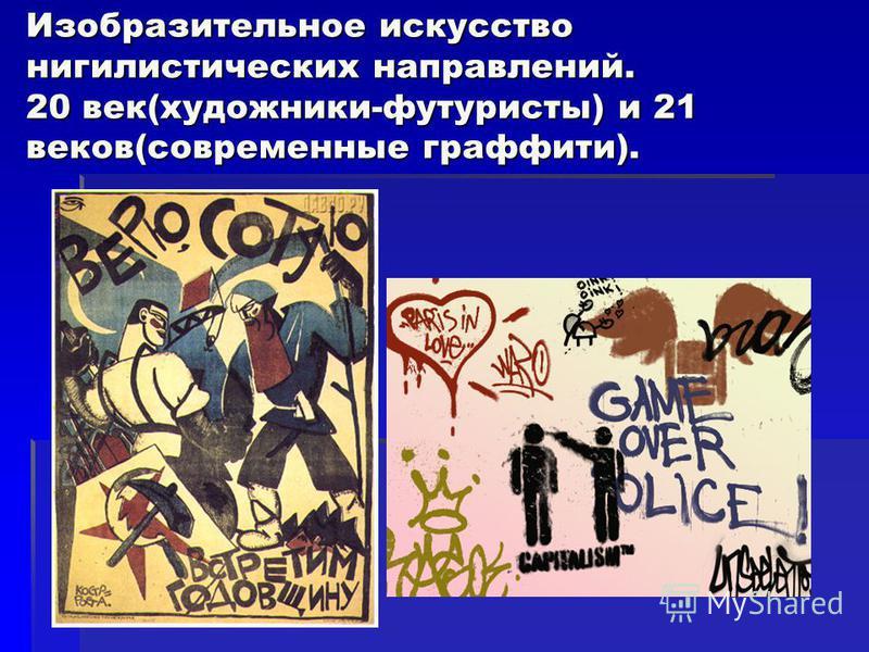 Изобразительное искусство нигилистических направлений. 20 век(художники-футуристы) и 21 веков(современные граффити).