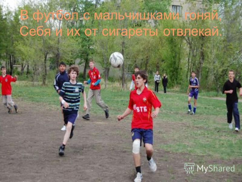 В футбол с мальчишками гоняй, Себя и их от сигареты отвлекай.
