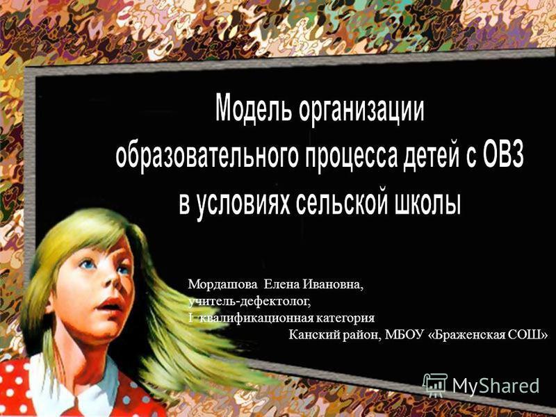 Мордашова Елена Ивановна, учитель-дефектолог, I квалификационная категория Канский район, МБОУ «Браженская СОШ»