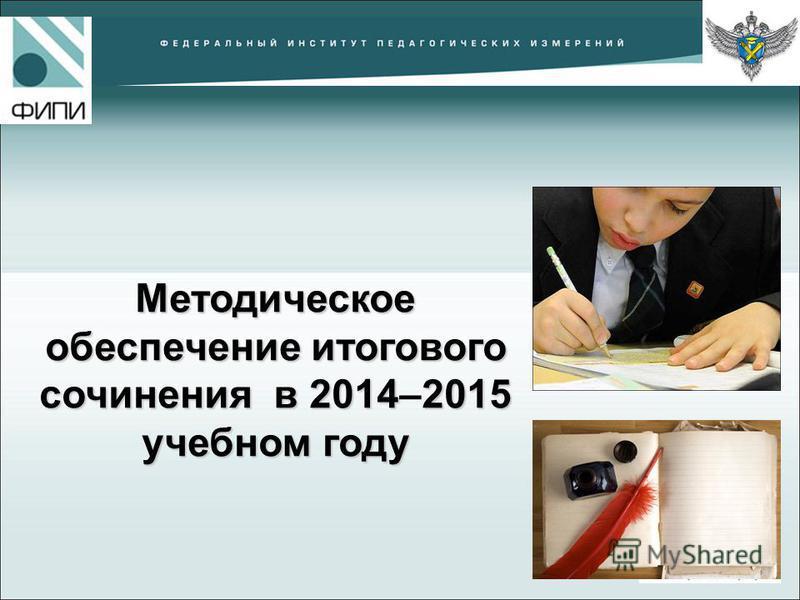 Методическое обеспечение итогового сочинения в 20142015 учебном году Методическое обеспечение итогового сочинения в 2014–2015 учебном году