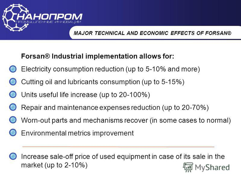 НАНОПРОМ Промышленные инновации MAJOR TECHNICAL AND ECONOMIC EFFECTS OF FORSAN® Forsan® Industrial implementation allows for: Electricity consumption reduction (up to 5-10% and more) Cutting oil and lubricants consumption (up to 5-15%) Units useful l