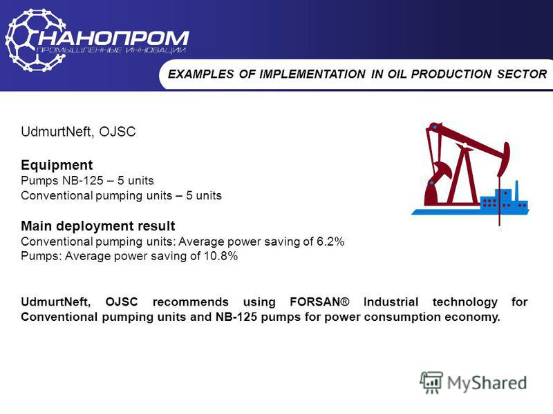 НАНОПРОМ Промышленные инновации EXAMPLES OF IMPLEMENTATION IN OIL PRODUCTION SECTOR UdmurtNeft, OJSC Equipment Pumps NB-125 – 5 units Conventional pumping units – 5 units Main deployment result Conventional pumping units: Average power saving of 6.2%
