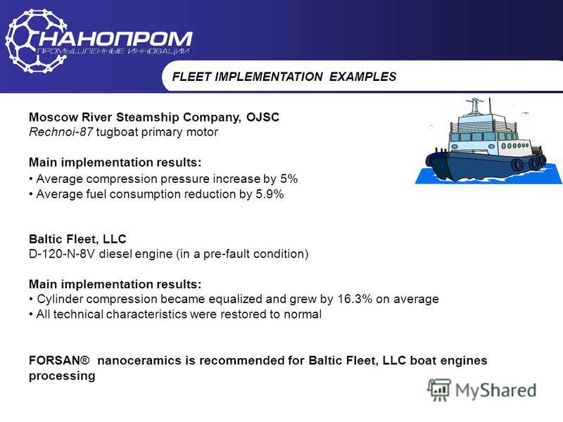 НАНОПРОМ Промышленные инновации FLEET IMPLEMENTATION EXAMPLES Moscow River Steamship Company, OJSC Rechnoi-87 tugboat primary motor Main implementation results: Average compression pressure increase by 5% Average fuel consumption reduction by 5.9% Ba
