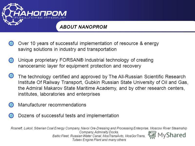 НАНОПРОМ Промышленные инновации ABOUT NANOPROM Over 10 years of successful implementation of resource & energy saving solutions in industry and transportation Unique proprietary FORSAN® Industrial technology of creating nanoceramic layer for equipmen
