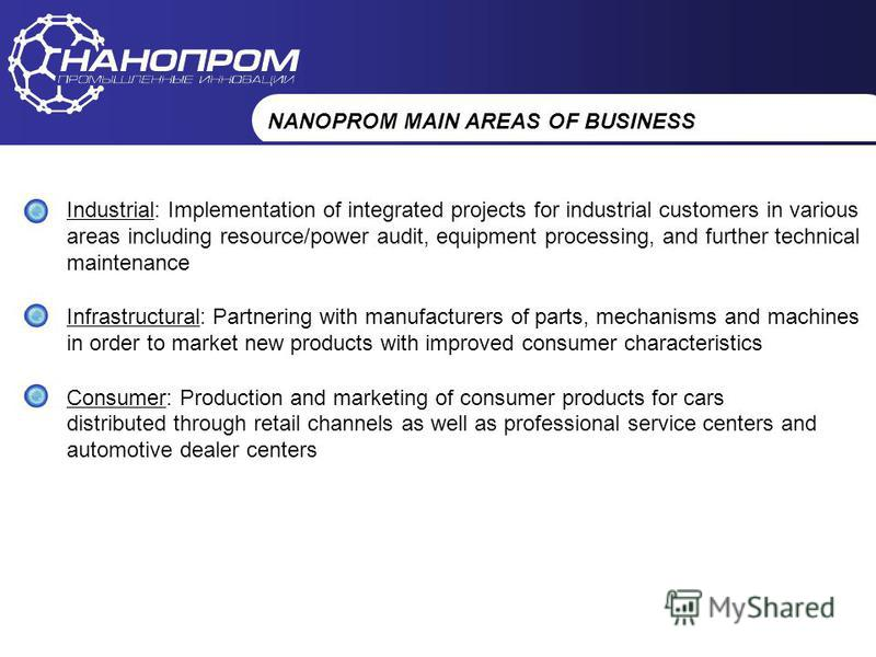 НАНОПРОМ Промышленные инновации NANOPROM MAIN AREAS OF BUSINESS Industrial: Implementation of integrated projects for industrial customers in various areas including resource/power audit, equipment processing, and further technical maintenance Infras