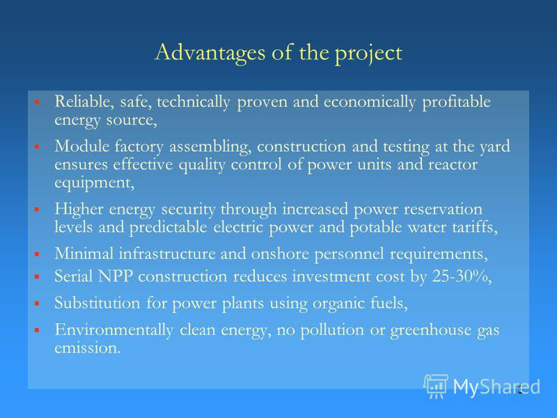 3 Advantages of the project Reliable, safe, technically proven and economically profitable energy source, Module factory assembling, construction and testing at the yard ensures effective quality control of power units and reactor equipment, Higher e