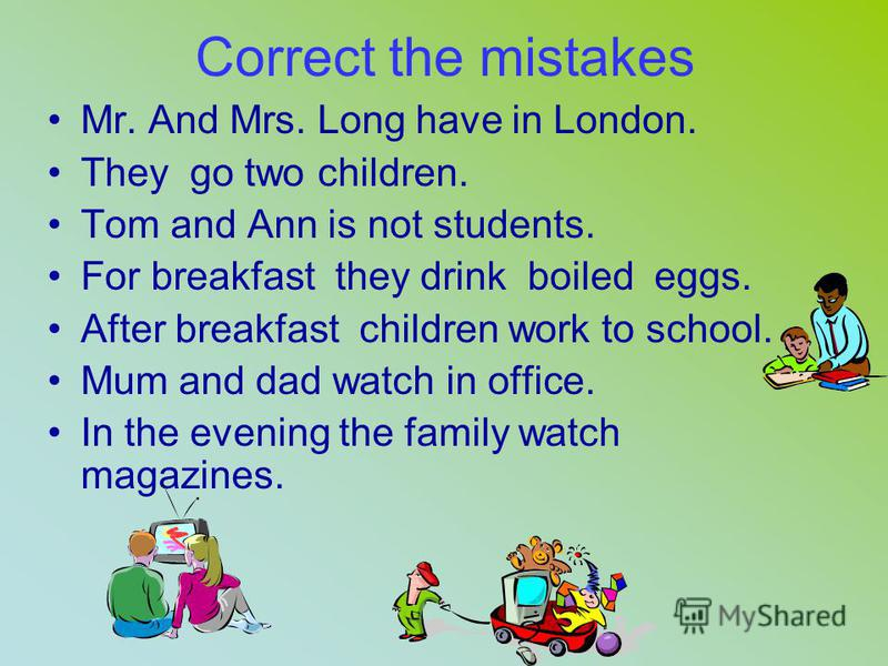 1) Mr. and Mrs. Long... in London. 2) They... two children. 3) Tom... five. 4) Ann... ten. 5) Tom and Ann... to play computer games. 6) The Longs... at 7 a.m. 7) They have.... in the kitchen. 8) Mr. and Mrs. Long... fried eggs. 9) Tom and Ann... milk