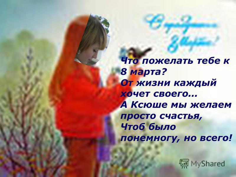 Что пожелать тебе к 8 марта? От жизни каждый хочет своего... А Ксюше мы желаем просто счастья, Чтоб было понемногу, но всего!