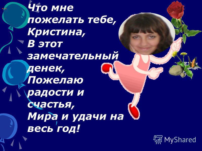 … Что мне пожелать тебе, Кристина, В этот замечательный денек, Пожелаю радости и счастья, Мира и удачи на весь год!