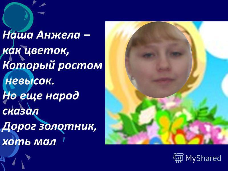 Наша Анжела – как цветок, Который ростом невысок. Но еще народ сказал Дорог золотник, хоть мал