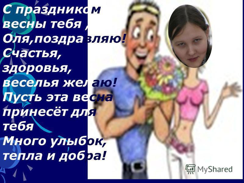 С праздником весны тебя, Оля,поздравляю! Счастья, здоровья, веселья желаю! Пусть эта весна принесёт для тебя Много улыбок, тепла и добра!