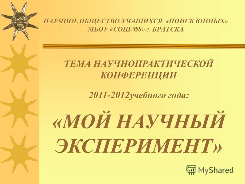 НАУЧНОЕ ОБЩЕСТВО УЧАЩИХСЯ «ПОИСК ЮННЫХ» МБОУ «СОШ 8» г. БРАТСКА ТЕМА НАУЧНОПРАКТИЧЕСКОЙ КОНФЕРЕНЦИИ 2011-2012 учебного года: «МОЙ НАУЧНЫЙ ЭКСПЕРИМЕНТ»