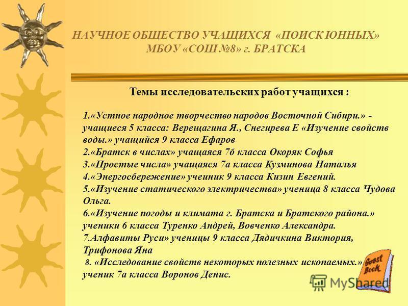НАУЧНОЕ ОБЩЕСТВО УЧАЩИХСЯ «ПОИСК ЮННЫХ» МБОУ «СОШ 8» г. БРАТСКА Темы исследовательских работ учащихся : 1.«Устное народное творчество народов Восточной Сибири.» - учащиеся 5 класса: Верещагина Я., Снегирева Е «Изучение свойств воды.» учащийся 9 класс