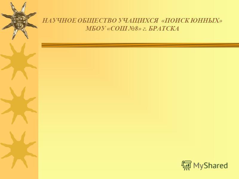 НАУЧНОЕ ОБЩЕСТВО УЧАЩИХСЯ «ПОИСК ЮННЫХ» МБОУ «СОШ 8» г. БРАТСКА