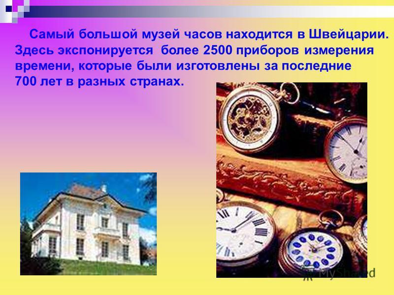 Самый большой музей часов находится в Швейцарии. Здесь экспонируется более 2500 приборов измерения времени, которые были изготовлены за последние 700 лет в разных странах. Самый большой музей часов находится в швейцарии. Здесь экспонируется более 250