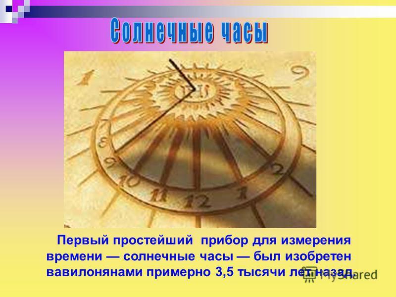 Первый простейший прибор для измерения времени солнечные часы был изобретен вавилонянами примерно 3,5 тысячи лет назад.
