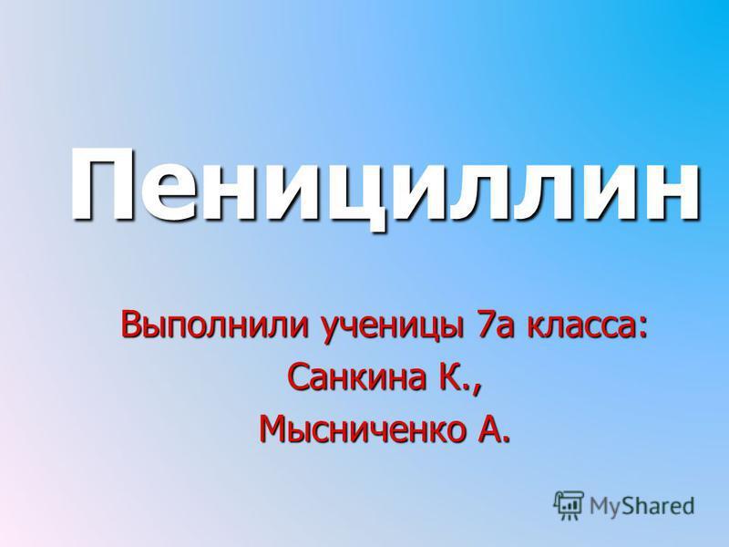 Пенициллин Выполнили ученицы 7 а класса: Санкина К., Мысниченко А.