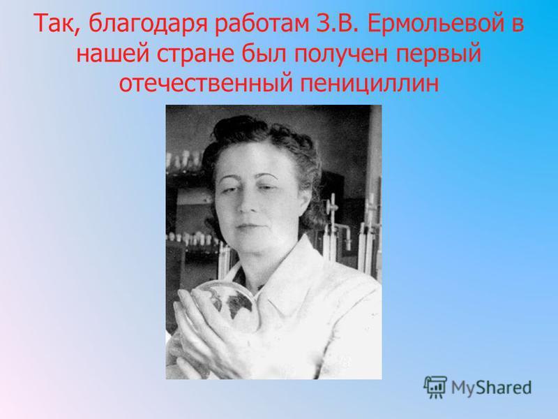 Так, благодаря работам З.В. Ермольевой в нашей стране был получен первый отечественный пенициллин