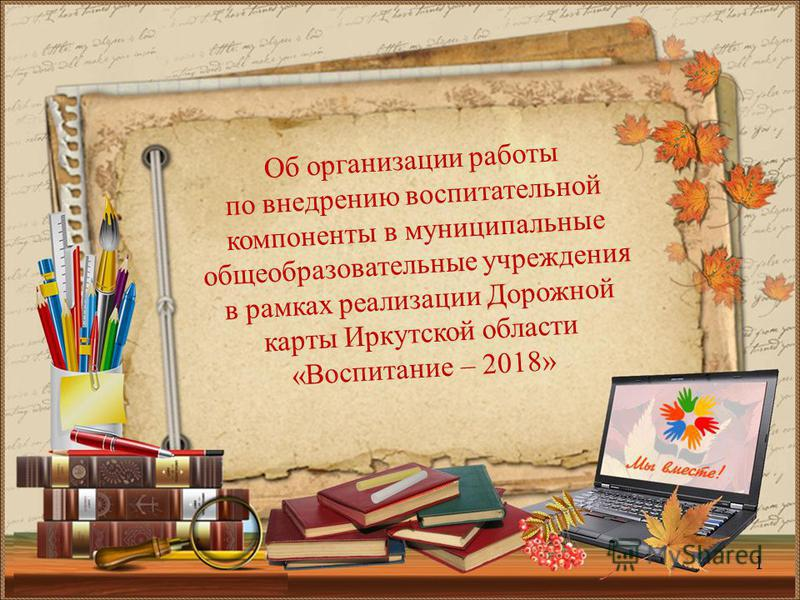 Об организации работы по внедрению воспитательной компоненты в муниципальные общеобразовательные учреждения в рамках реализации Дорожной карты Иркутской области «Воспитание – 2018» 1