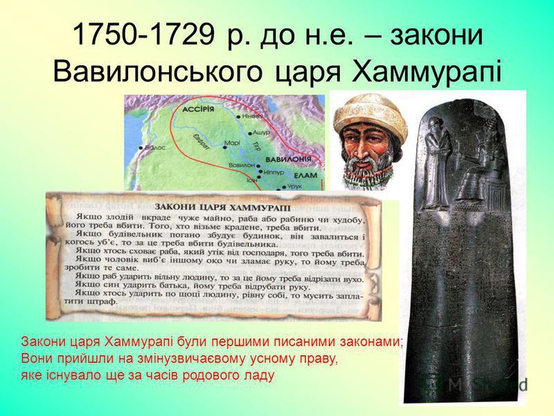 11 1750-1729 р. до н.е. – закони Вавилонського царя Хаммурапі Закони царя Хаммурапі були першими писаними законами; Вони прийшли на змінузвичаєвому усному праву, яке існувало ще за часів родового ладу