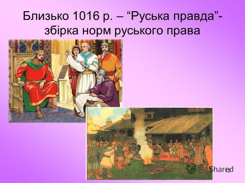 13 Близько 1016 р. – Руська правда- збірка норм руського права
