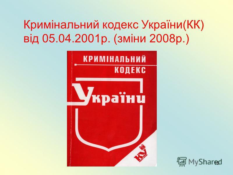 16 Кримінальний кодекс України(КК) від 05.04.2001р. (зміни 2008р.)