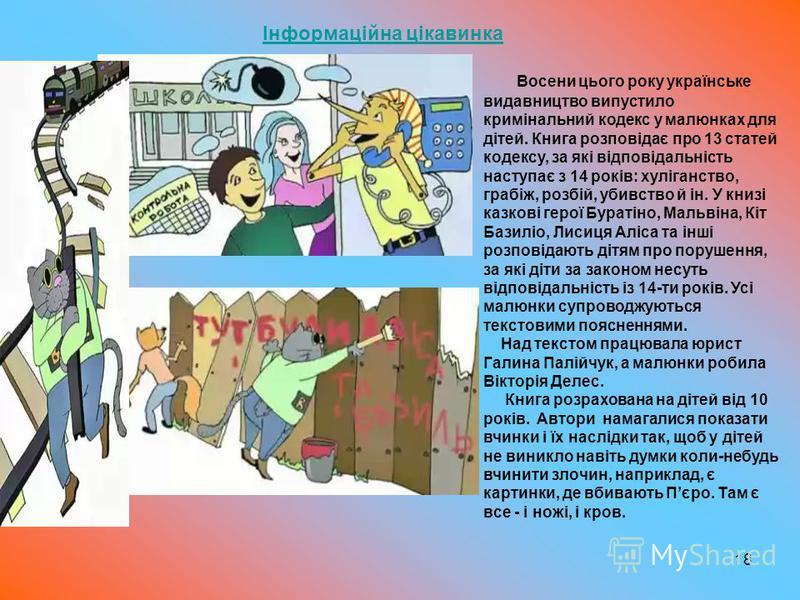 18 Інформаційна цікавинкаІнформаційна цікавинка Восени цього року українське видавництво випустило кримінальний кодекс у малюнках для дітей. Книга розповідає про 13 статей кодексу, за які відповідальність наступає з 14 років: хуліганство, грабіж, роз