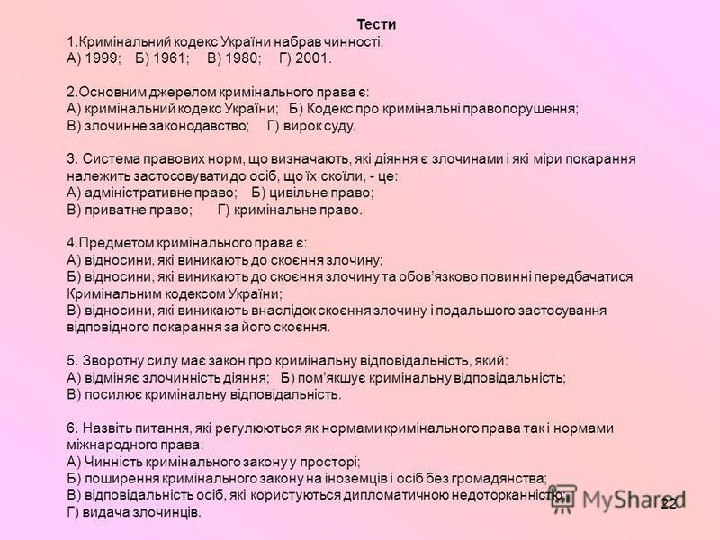 22 Тести 1.Кримінальний кодекс України набрав чинності: А) 1999; Б) 1961; В) 1980; Г) 2001. 2.Основним джерелом кримінального права є: А) кримінальний кодекс України; Б) Кодекс про кримінальні правопорушення; В) злочинне законодавство; Г) вирок суду.
