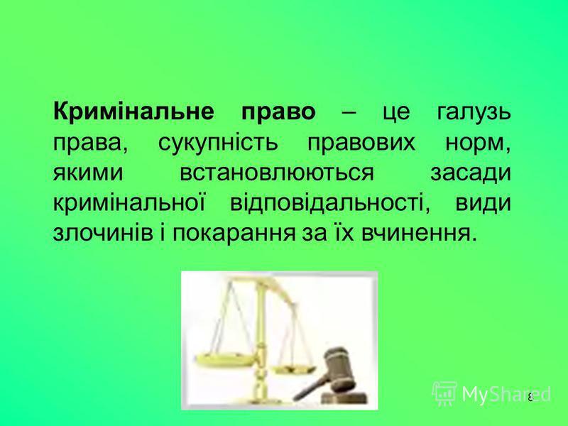 8 Кримінальне право – це галузь права, сукупність правових норм, якими встановлюються засади кримінальної відповідальності, види злочинів і покарання за їх вчинення.
