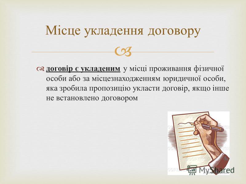 Місце укладення договору договір є укладеним у місці проживання фізичної особи або за місцезнаходженням юридичної особи, яка зробила пропозицію укласти договір, якщо інше не встановлено договором
