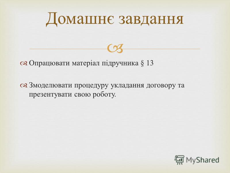 Опрацювати матеріал підручника § 13 Змоделювати процедуру укладання договору та презентувати свою роботу. Домашнє завдання