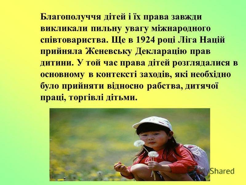 Благополуччя дітей і їх права завжди викликали пильну увагу міжнародного співтовариства. Ще в 1924 році Ліга Націй прийняла Женевську Декларацію прав дитини. У той час права дітей розглядалися в основному в контексті заходів, які необхідно було прийн