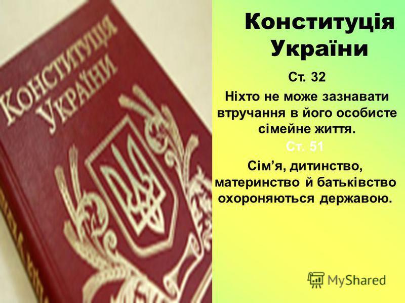 Конституція України Ст. 51 Сімя, дитинство, материнство й батьківство охороняються державою. Ст. 32 Ніхто не може зазнавати втручання в його особисте сімейне життя.