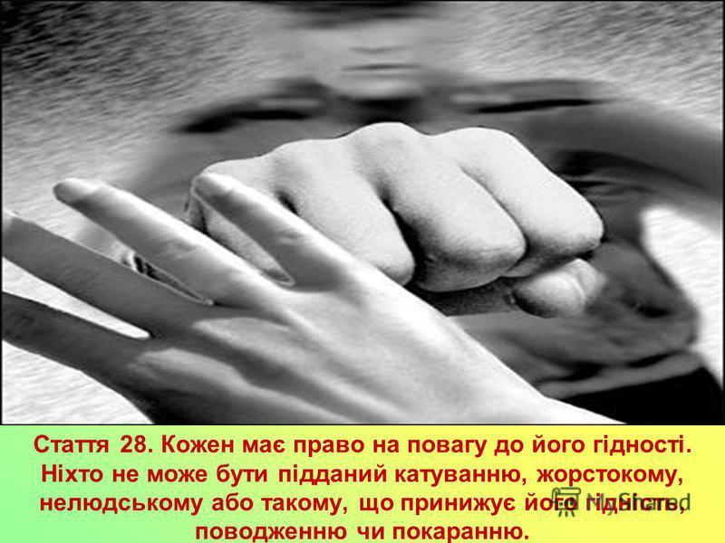 Стаття 28. Кожен має право на повагу до його гідності. Ніхто не може бути підданий катуванню, жорстокому, нелюдському або такому, що принижує його гідність, поводженню чи покаранню.