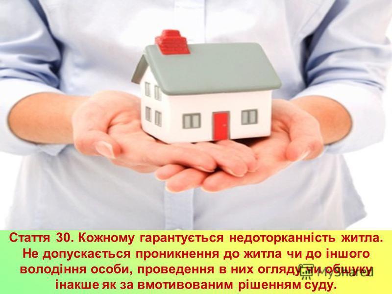 Стаття 30. Кожному гарантується недоторканність житла. Не допускається проникнення до житла чи до іншого володіння особи, проведення в них огляду чи обшуку інакше як за вмотивованим рішенням суду.